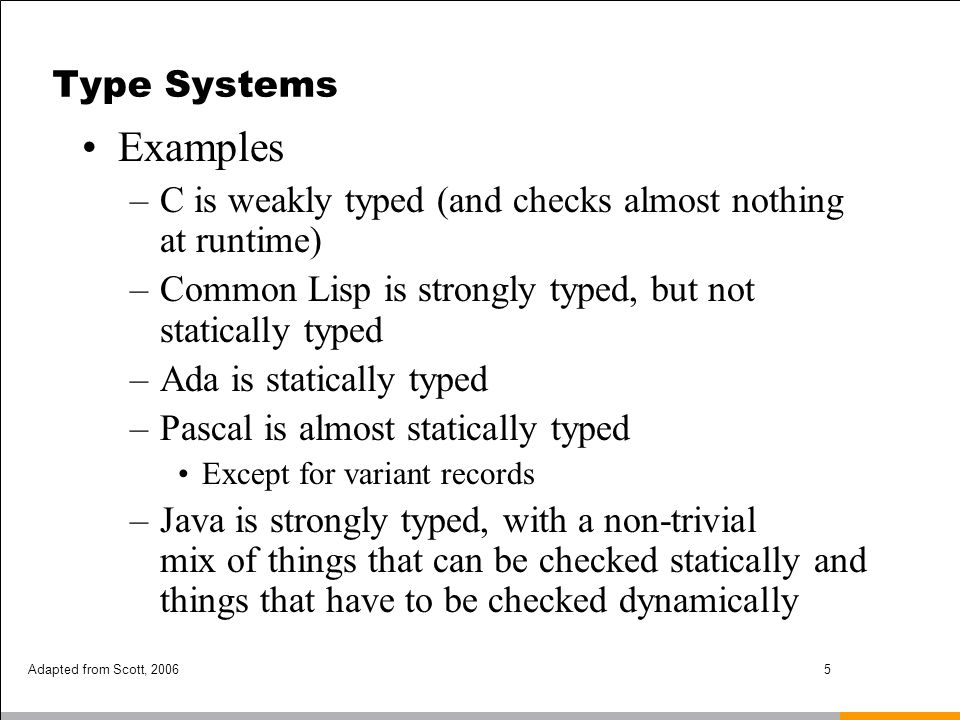 Type Systems Examples. C is weakly typed (and checks almost nothing at runtime) Common Lisp is strongly typed, but not statically typed.