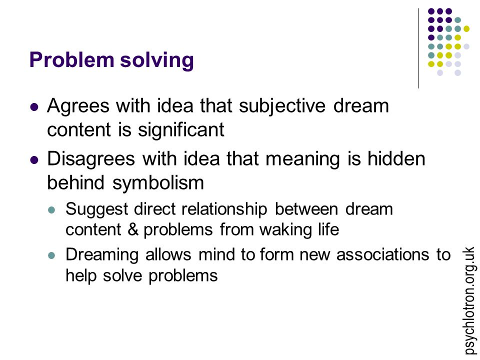 Problem solving Agrees with idea that subjective dream content is significant. Disagrees with idea that meaning is hidden behind symbolism.