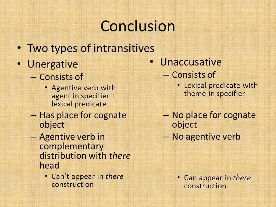 Conclusion Two types of intransitives Unaccusative Unergative