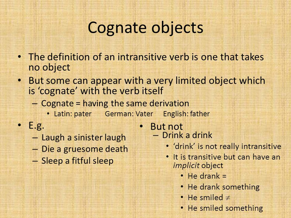Cognate objects The definition of an intransitive verb is one that takes no object.