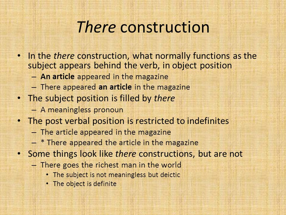 There construction In the there construction, what normally functions as the subject appears behind the verb, in object position.