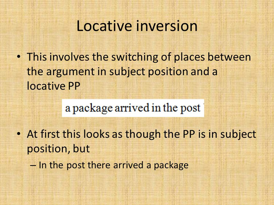 Locative inversion This involves the switching of places between the argument in subject position and a locative PP.