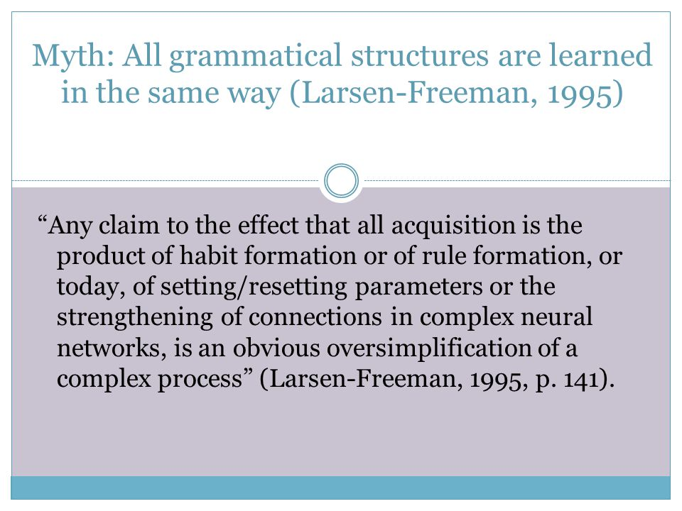 Myth: All grammatical structures are learned in the same way (Larsen-Freeman, 1995)