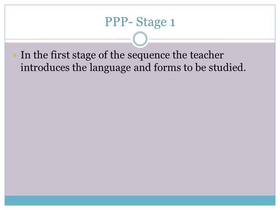 PPP- Stage 1 In the first stage of the sequence the teacher introduces the language and forms to be studied.