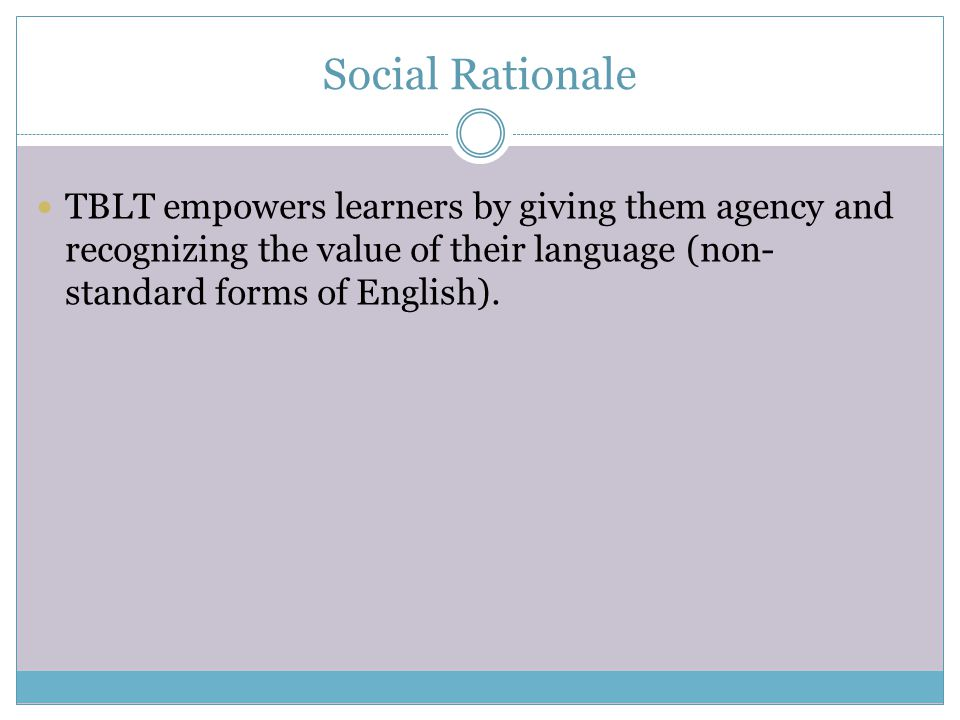 Social Rationale TBLT empowers learners by giving them agency and recognizing the value of their language (non-standard forms of English).
