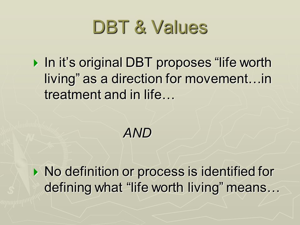 DBT & Values In it's original DBT proposes life worth living as a direction for movement…in treatment and in life…