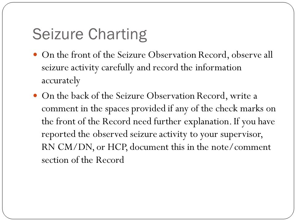 Seizure Charting On the front of the Seizure Observation Record, observe all seizure activity carefully and record the information accurately.