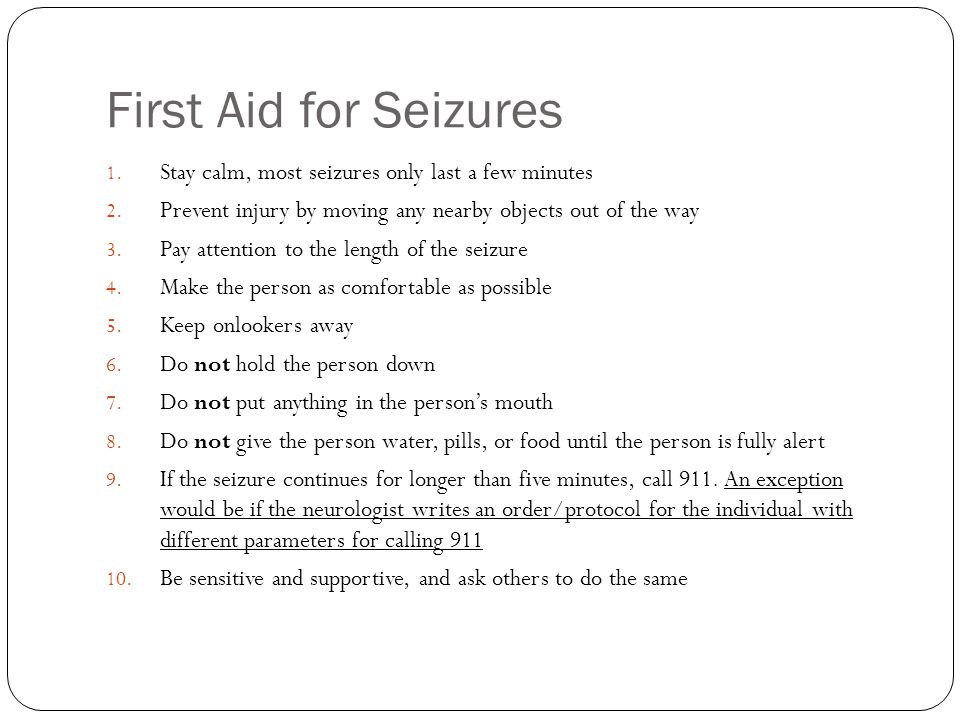 First Aid for Seizures Stay calm, most seizures only last a few minutes. Prevent injury by moving any nearby objects out of the way.