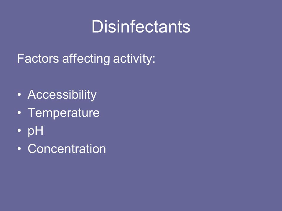 Disinfectants Factors affecting activity: Accessibility Temperature pH