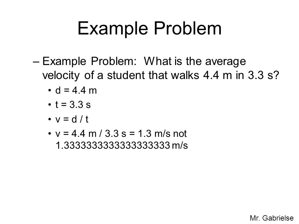 Example Problem Example Problem: What is the average velocity of a student that walks 4.4 m in 3.3 s