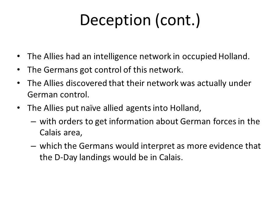 Deception (cont.) The Allies had an intelligence network in occupied Holland. The Germans got control of this network.