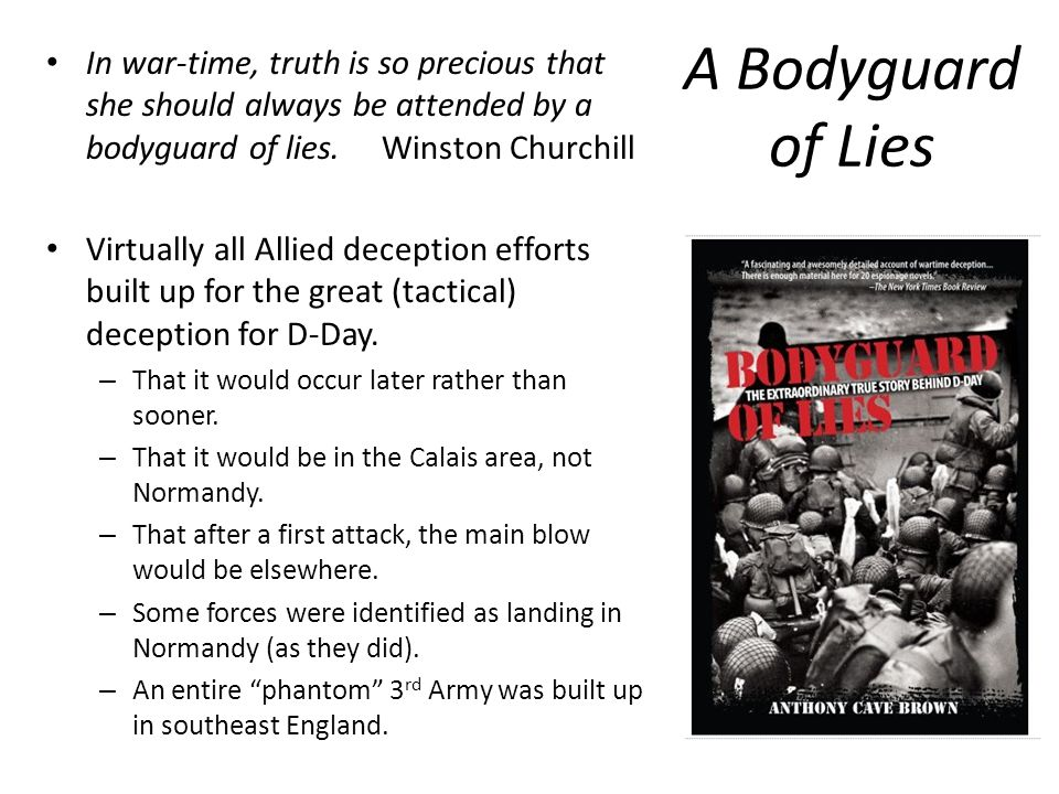 A Bodyguard of Lies In war-time, truth is so precious that she should always be attended by a bodyguard of lies. Winston Churchill.