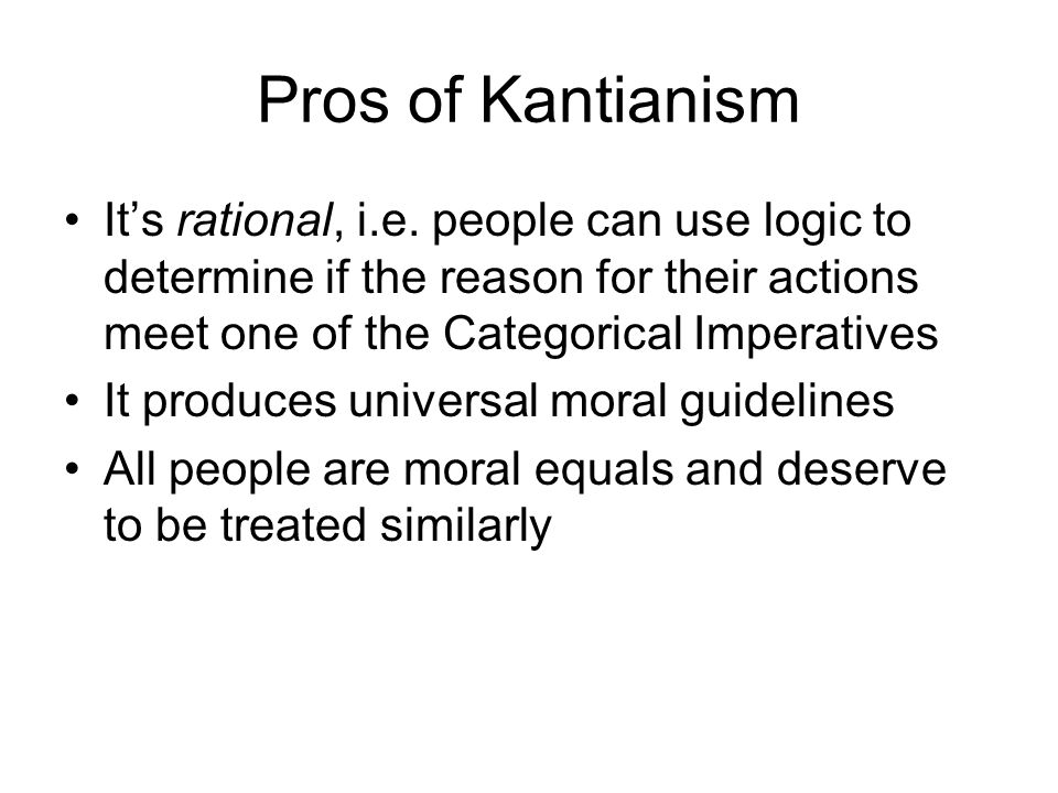 Pros of Kantianism It's rational, i.e. people can use logic to determine if the reason for their actions meet one of the Categorical Imperatives.