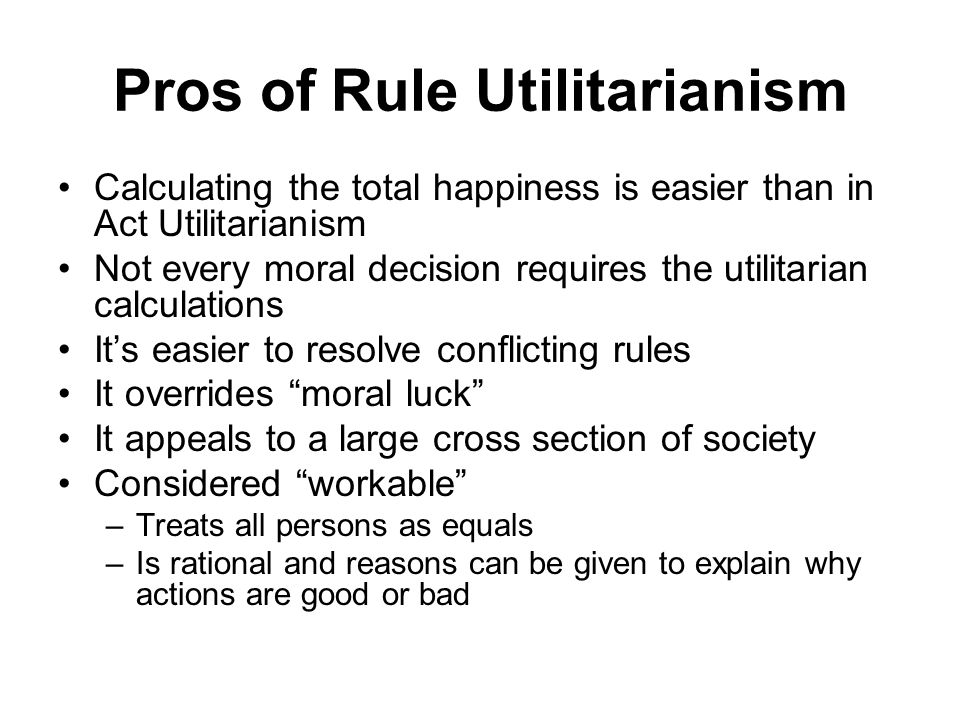 utilitarianism pros and cons The questions (1) mill believes happiness to be the ultimate goal of all humans is this controversial in any way if so, why (2) imagine you were a utilitarian.