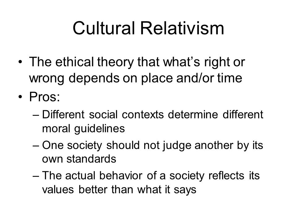 Cultural Relativism The ethical theory that what's right or wrong depends on place and/or time. Pros: