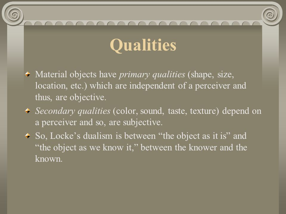 Qualities Material objects have primary qualities (shape, size, location, etc.) which are independent of a perceiver and thus, are objective.