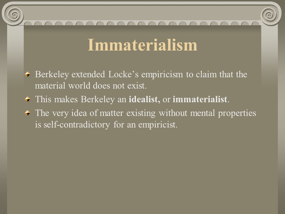 Immaterialism Berkeley extended Locke's empiricism to claim that the material world does not exist.