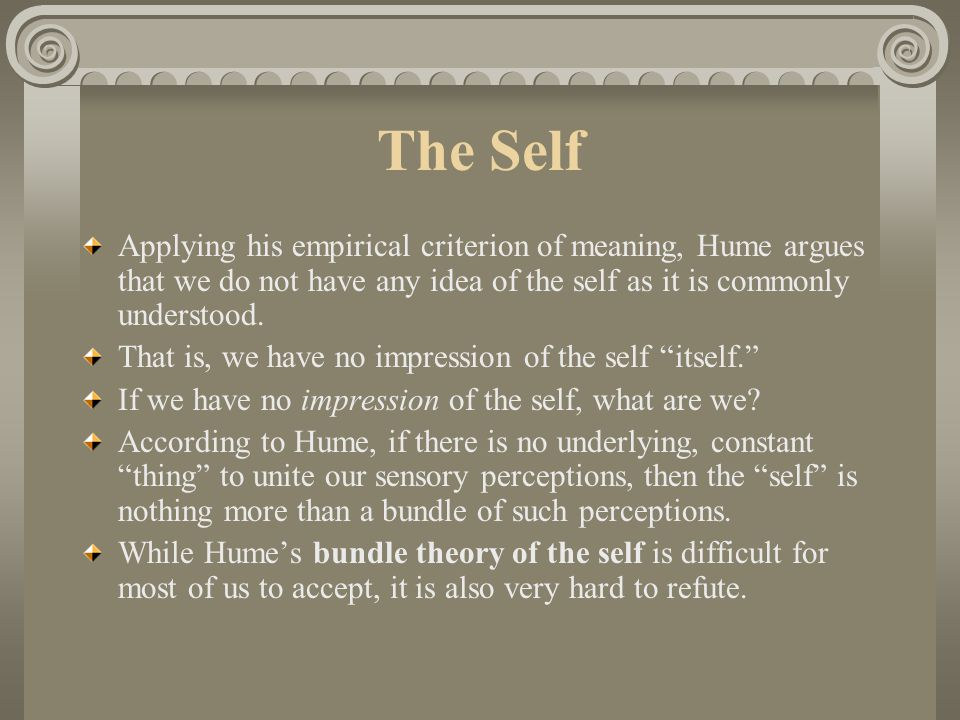 The Self Applying his empirical criterion of meaning, Hume argues that we do not have any idea of the self as it is commonly understood.
