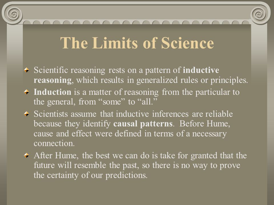 The Limits of Science Scientific reasoning rests on a pattern of inductive reasoning, which results in generalized rules or principles.