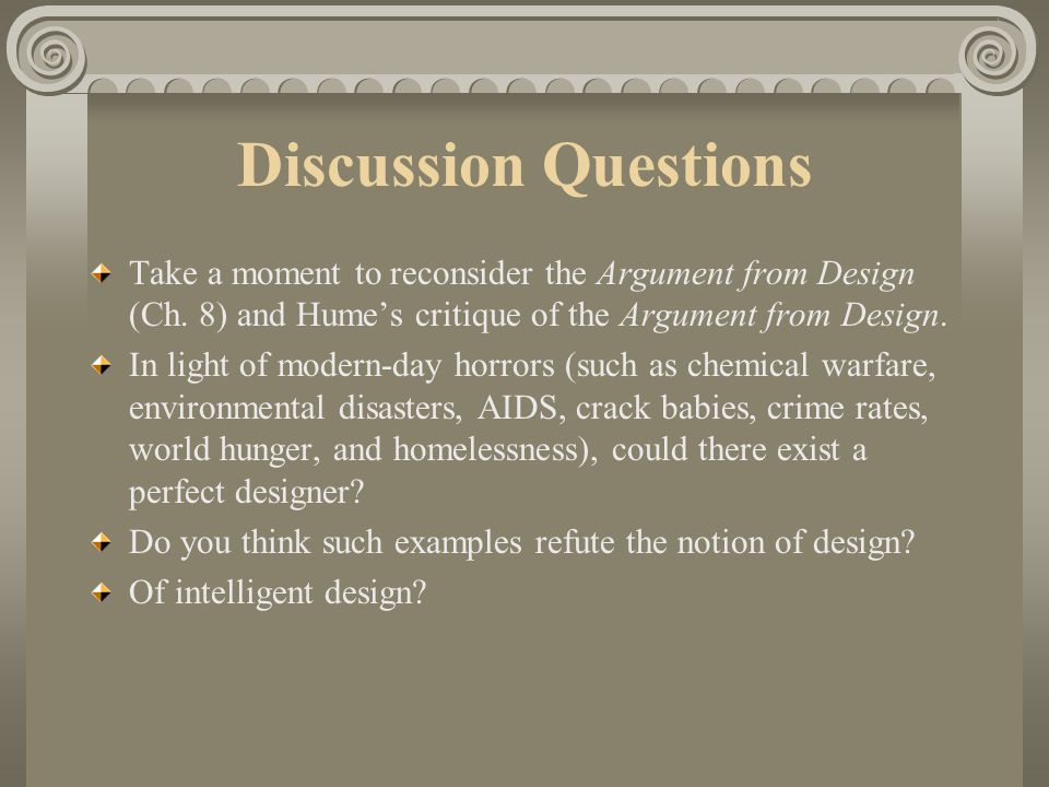 Discussion Questions Take a moment to reconsider the Argument from Design (Ch. 8) and Hume's critique of the Argument from Design.
