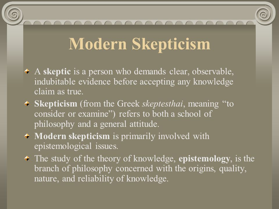 Modern Skepticism A skeptic is a person who demands clear, observable, indubitable evidence before accepting any knowledge claim as true.
