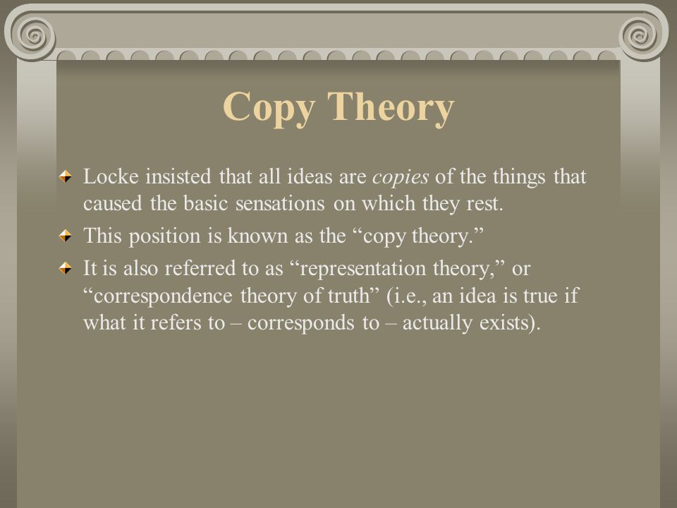 Copy Theory Locke insisted that all ideas are copies of the things that caused the basic sensations on which they rest.
