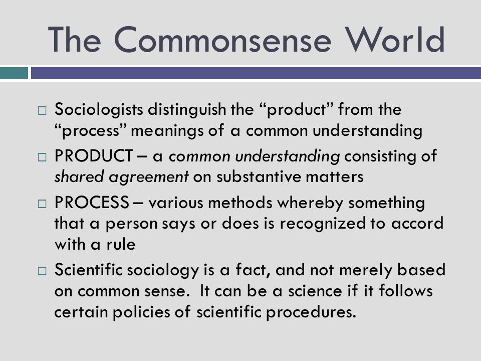 The Commonsense World Sociologists distinguish the product from the process meanings of a common understanding.
