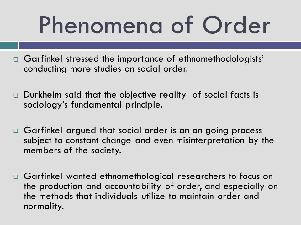 Phenomena of Order Garfinkel stressed the importance of ethnomethodologists' conducting more studies on social order.