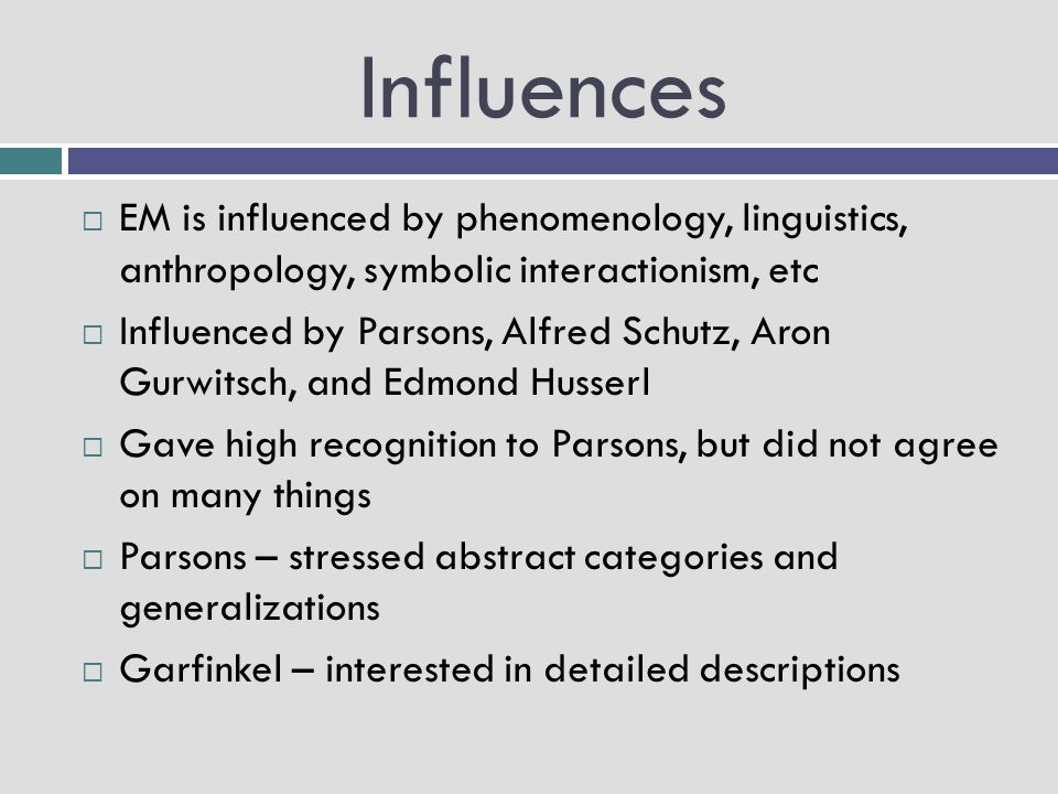 Influences EM is influenced by phenomenology, linguistics, anthropology, symbolic interactionism, etc.