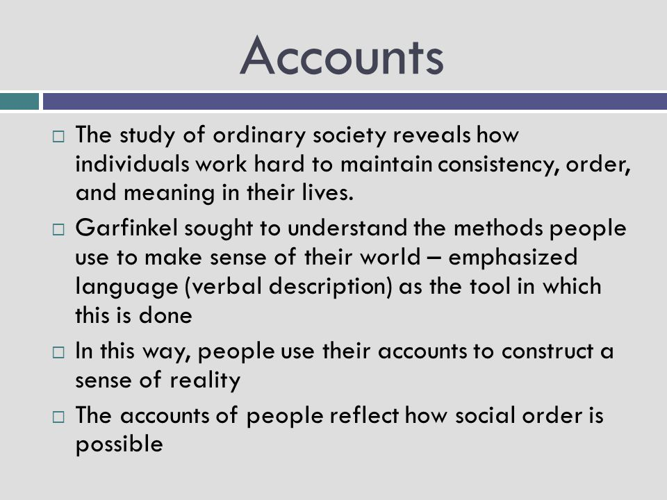 Accounts The study of ordinary society reveals how individuals work hard to maintain consistency, order, and meaning in their lives.