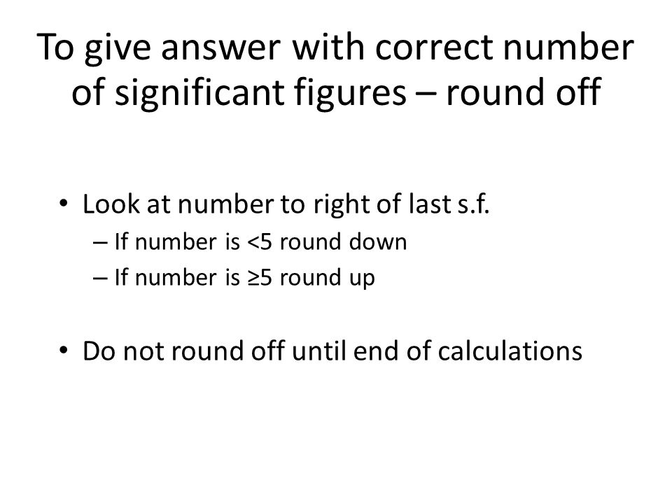 To give answer with correct number of significant figures – round off