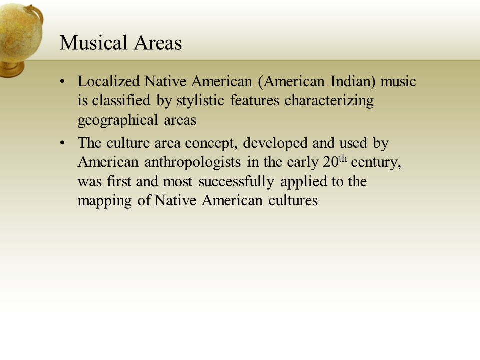 Musical Areas Localized Native American (American Indian) music is classified by stylistic features characterizing geographical areas.