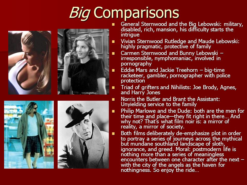 Big Comparisons General Sternwood and the Big Lebowski: military, disabled, rich, mansion, his difficulty starts the intrigue.