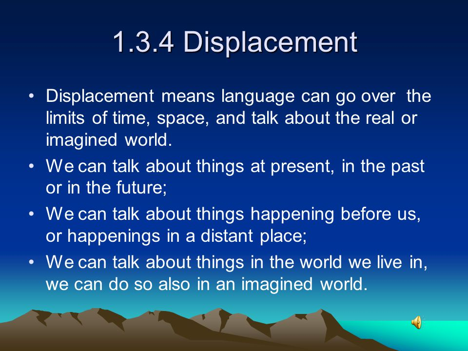 1.3.4 Displacement Displacement means language can go over the limits of time, space, and talk about the real or imagined world.