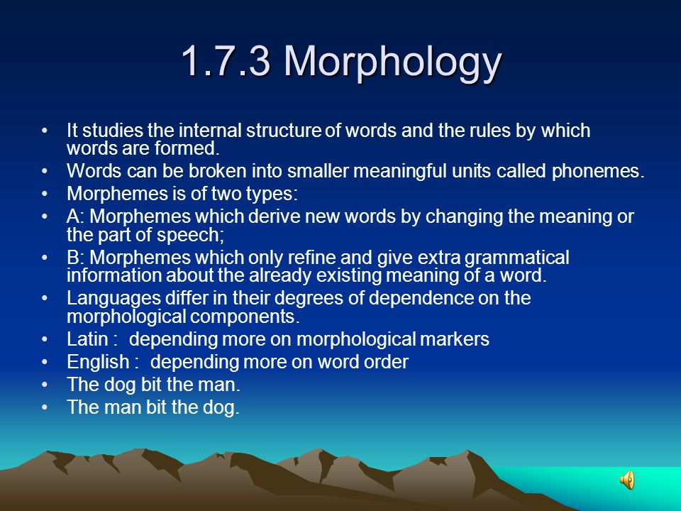 1.7.3 Morphology It studies the internal structure of words and the rules by which words are formed.