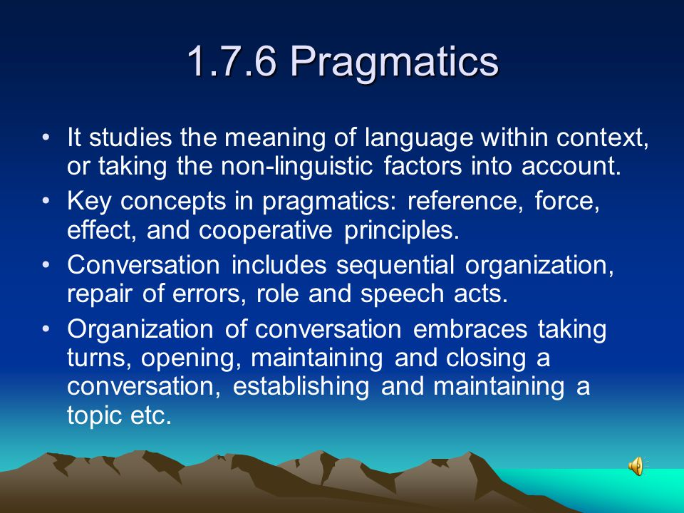 1.7.6 Pragmatics It studies the meaning of language within context, or taking the non-linguistic factors into account.