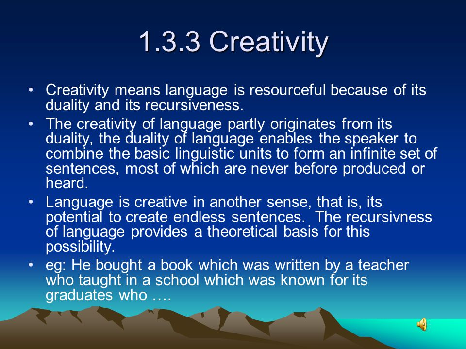 1.3.3 Creativity Creativity means language is resourceful because of its duality and its recursiveness.