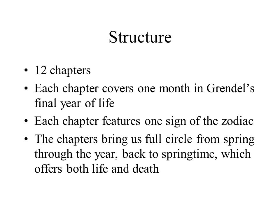 Structure 12 chapters. Each chapter covers one month in Grendel's final year of life. Each chapter features one sign of the zodiac.