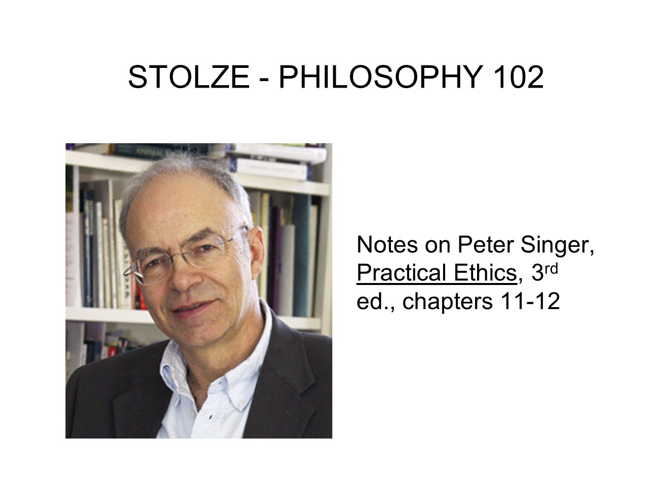 STOLZE - PHILOSOPHY 102 Notes on Peter Singer, Practical Ethics, 3rd ed., chapters 11-12