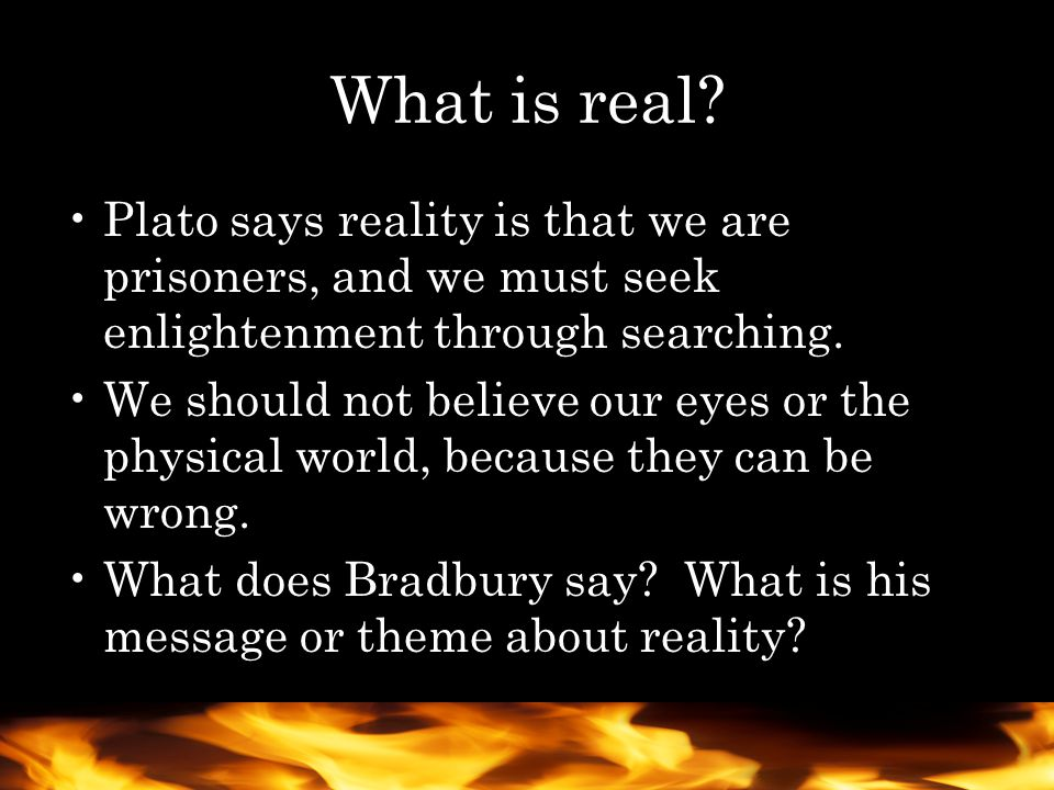 What is real Plato says reality is that we are prisoners, and we must seek enlightenment through searching.