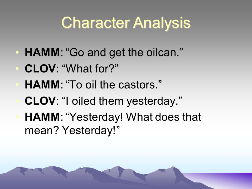Character Analysis HAMM: Go and get the oilcan. CLOV: What for