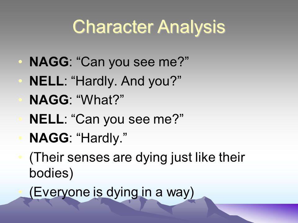 Character Analysis NAGG: Can you see me NELL: Hardly. And you