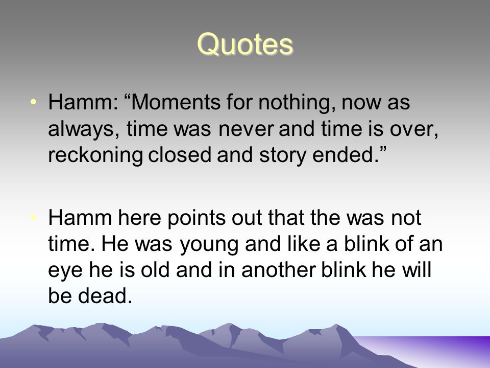 Quotes Hamm: Moments for nothing, now as always, time was never and time is over, reckoning closed and story ended.