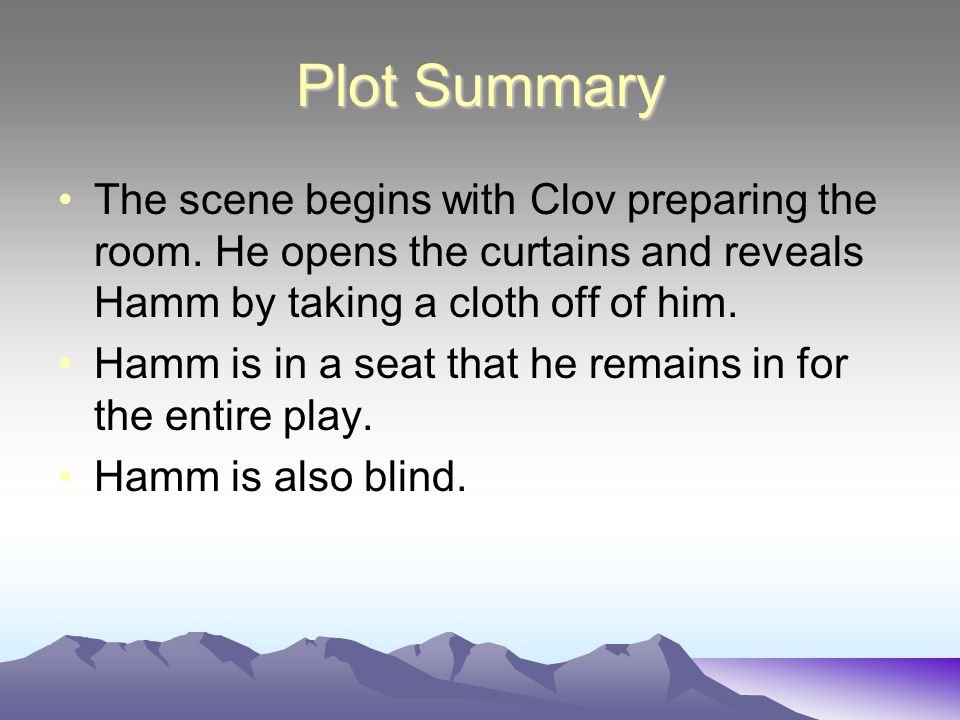 Plot Summary The scene begins with Clov preparing the room. He opens the curtains and reveals Hamm by taking a cloth off of him.