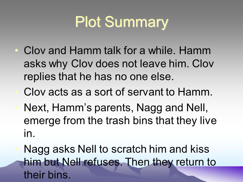Plot Summary Clov and Hamm talk for a while. Hamm asks why Clov does not leave him. Clov replies that he has no one else.