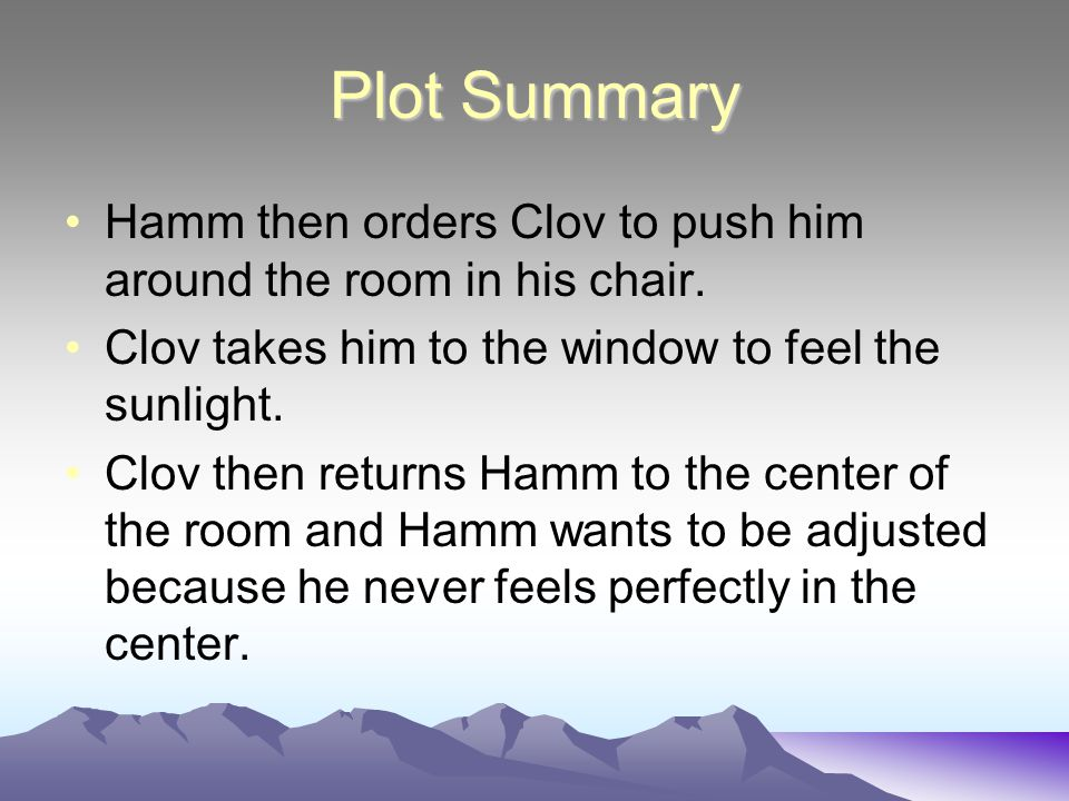 Plot Summary Hamm then orders Clov to push him around the room in his chair. Clov takes him to the window to feel the sunlight.