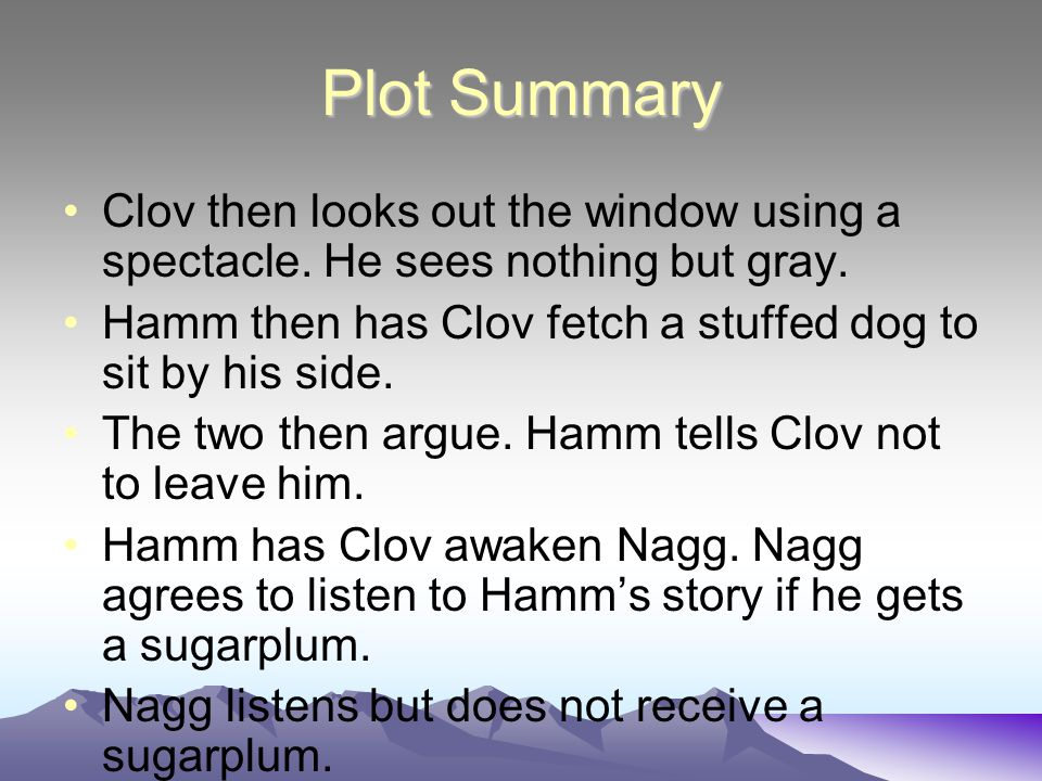 Plot Summary Clov then looks out the window using a spectacle. He sees nothing but gray. Hamm then has Clov fetch a stuffed dog to sit by his side.