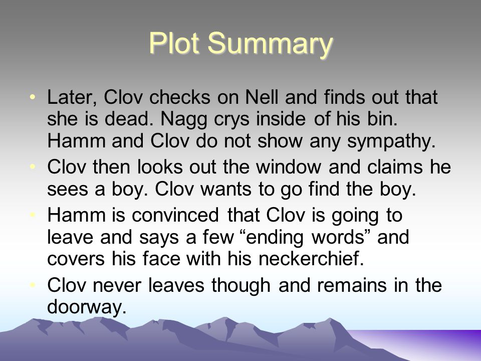 Plot Summary Later, Clov checks on Nell and finds out that she is dead. Nagg crys inside of his bin. Hamm and Clov do not show any sympathy.
