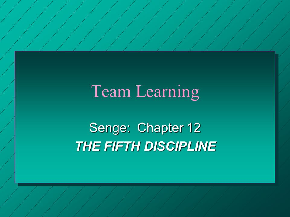 Senge: Chapter 12 THE FIFTH DISCIPLINE