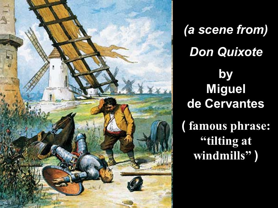 ( famous phrase: tilting at windmills )